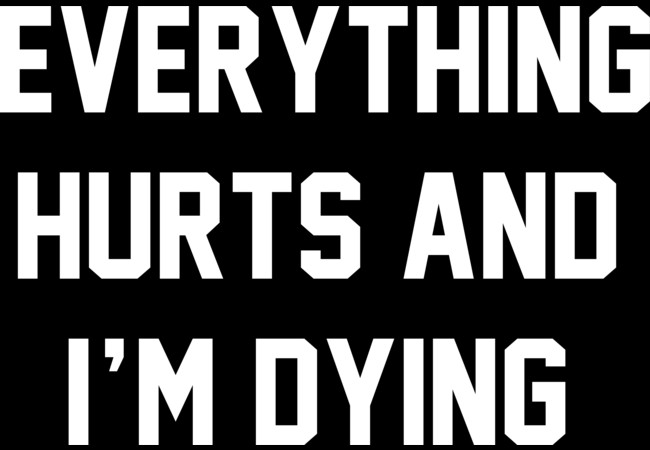 Design by Humans: Everything Hurts And I'm Dying