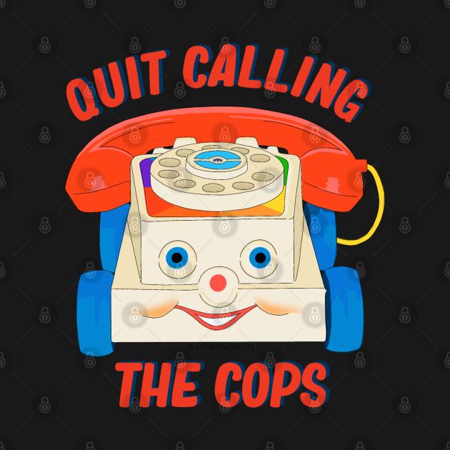 TeePublic: Quit Calling The Cops - The Peach Fuzz
