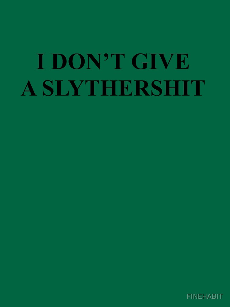 RedBubble: I DONT GIVE A SLYTHERSHIT