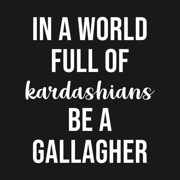TeePublic: In a World Full of Kardashians Be a Gallagher