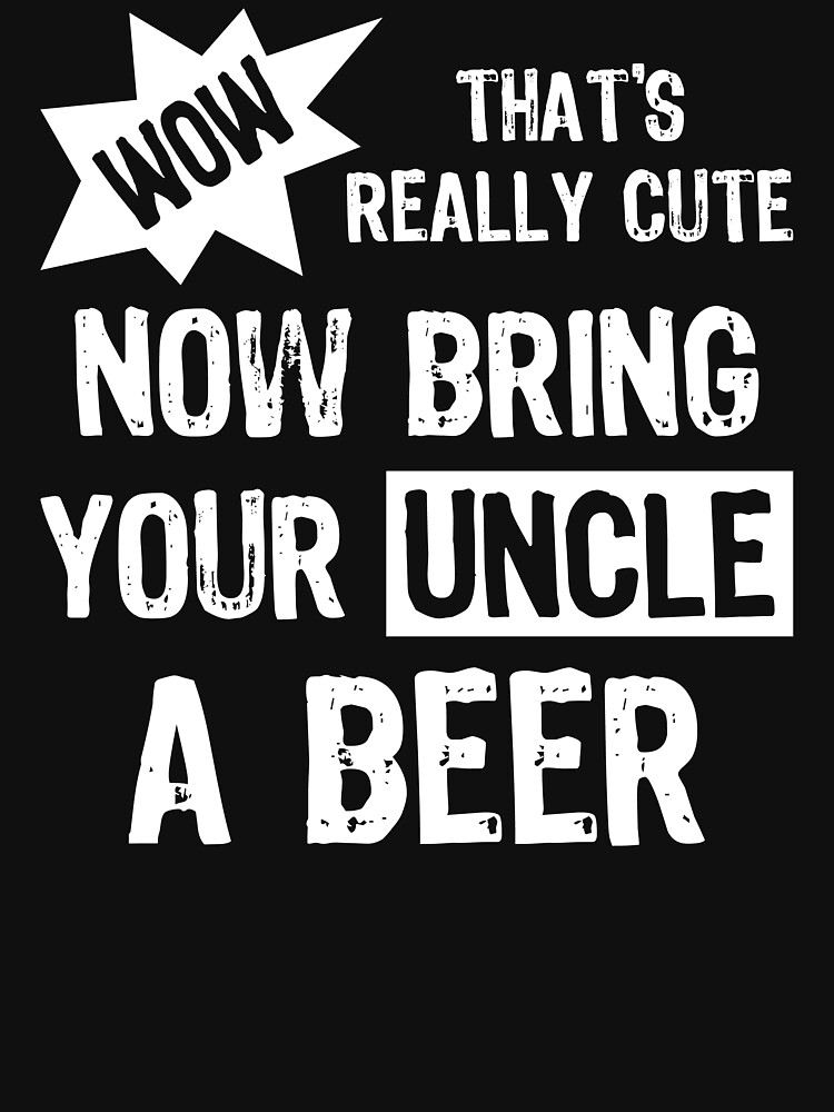 RedBubble: Wow That's Really Cute Now Bring Your Uncle A Beer