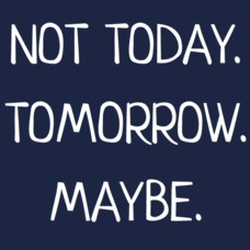 Textual Tees: Not Today. Tomorrow. Maybe.