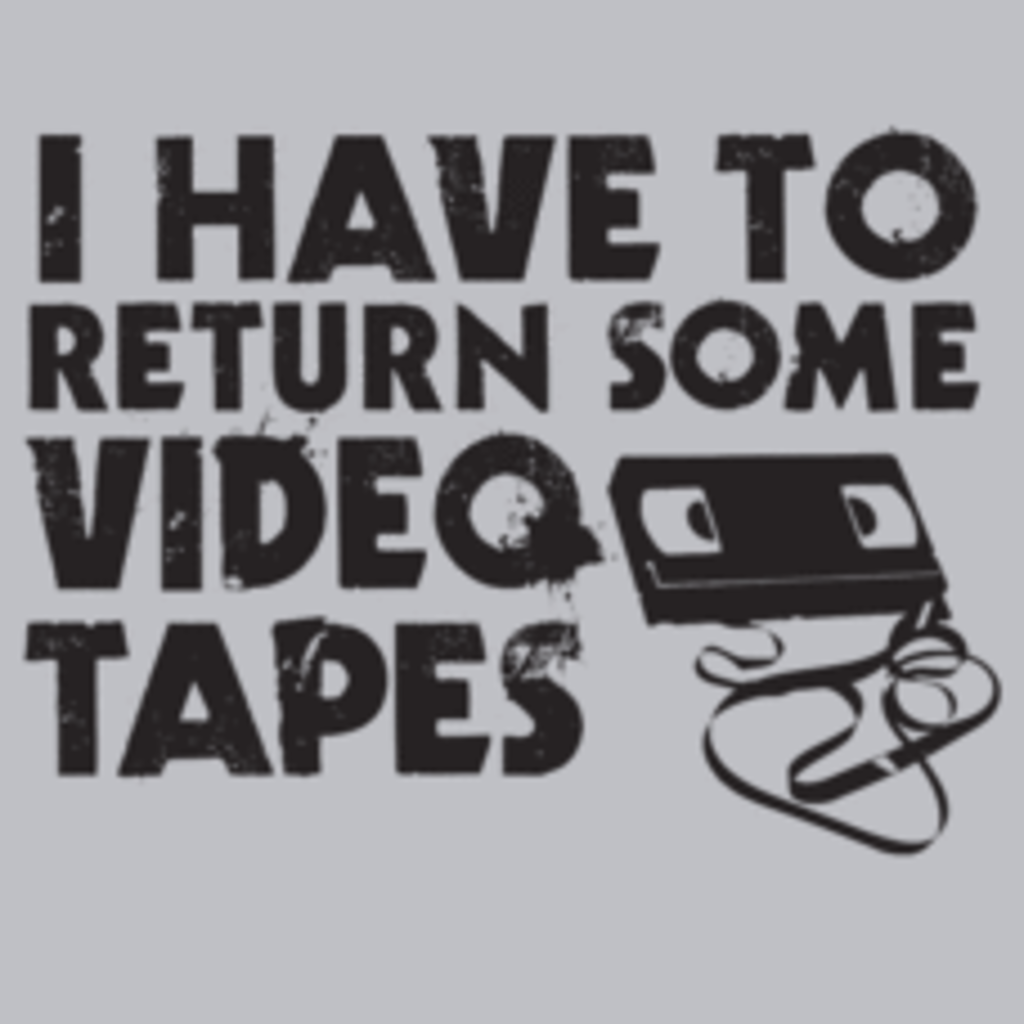 Textual Tees: I Have to Return Some Video Tapes