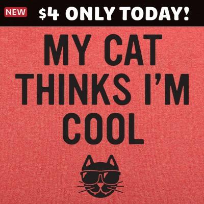 6 Dollar Shirts: My Cat Thinks I'm Cool