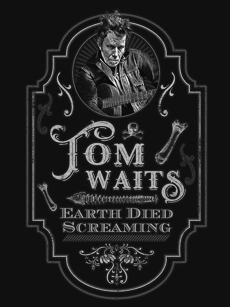 RedBubble: Tom Waits: Earth Died Screaming Tribute
