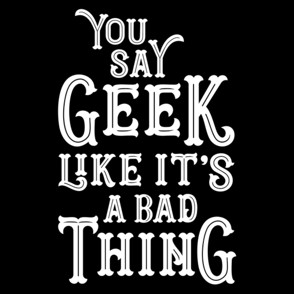 NeatoShop: You Say Geek Like it's a Bad Thing Clean Version