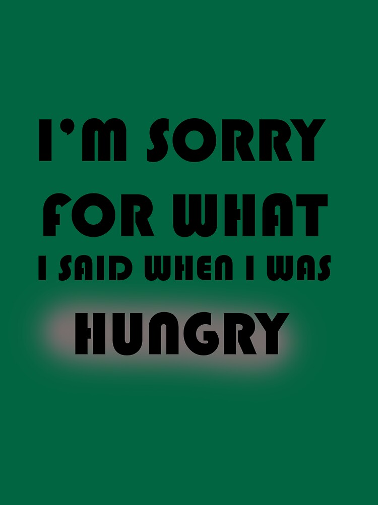 RedBubble: I'm sorry for what i said when I was hungry