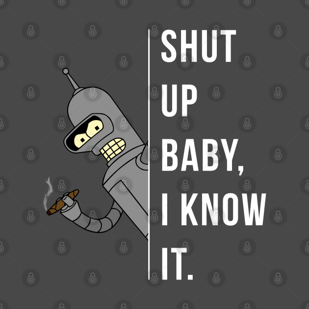 TeePublic: Bender - Shut Up Baby, I Know It.