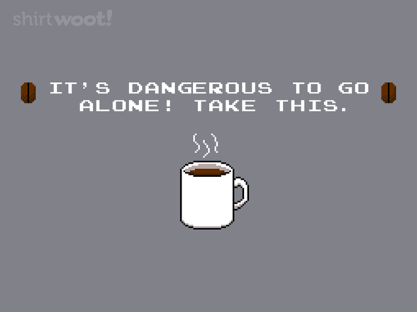 Woot!: Its dangerous. Take this coffee