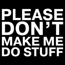 Textual Tees: Please Don't Make Me Do Stuff