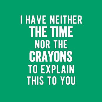 BustedTees: I Have Neither The Time Nor The Crayons To Explain