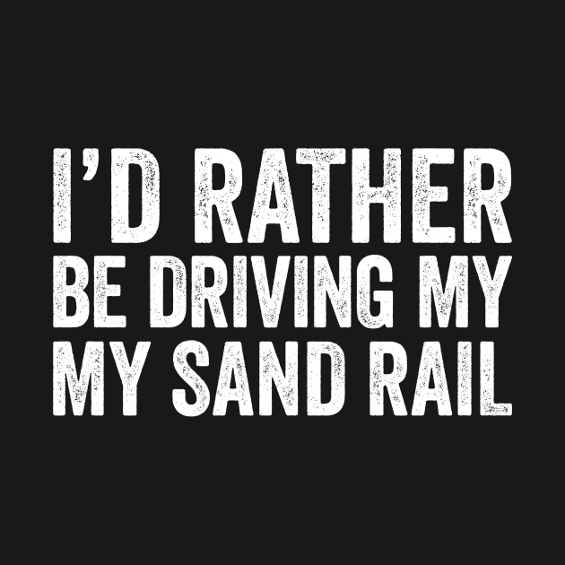 TeePublic: I'd Rather Be Driving My Sand Rail