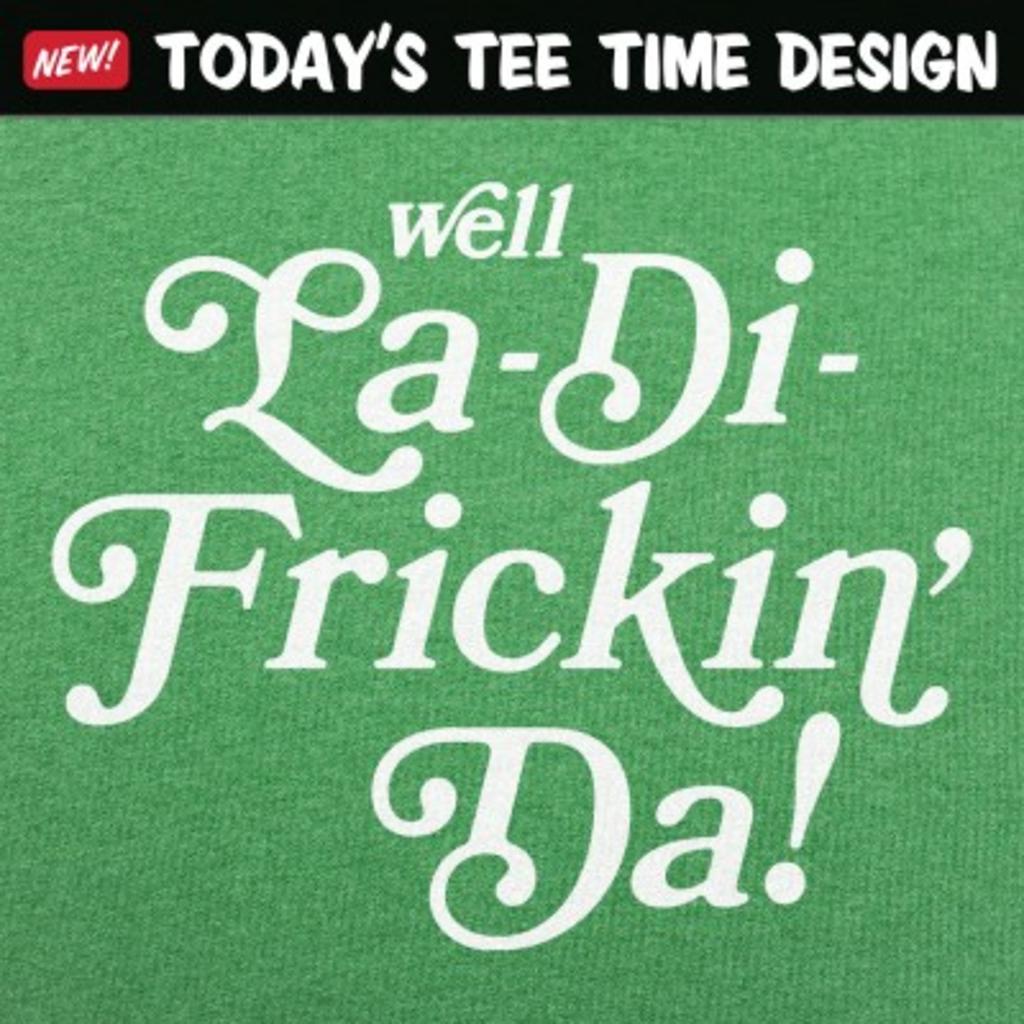 6 Dollar Shirts: La-Di-Frickin' Da