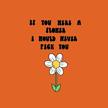 BustedTees: If you were a flower I would never pick you