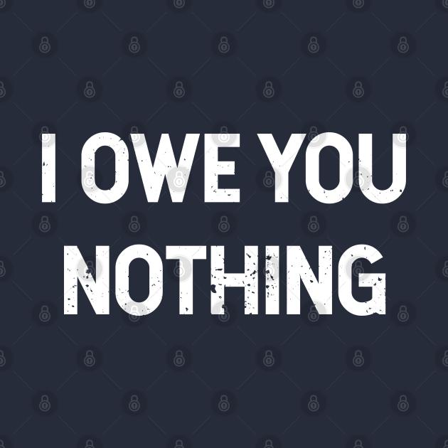TeePublic: I owe you nothing - Self Sufficiency