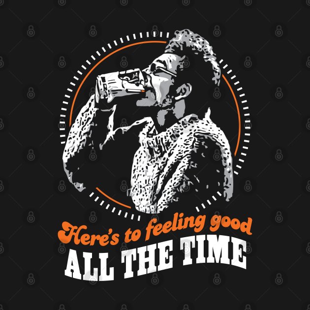 TeePublic: Here's To Feeling Good All The Time