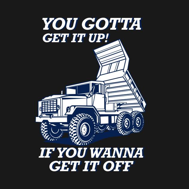 TeePublic: Dump Truck You Gotta Get It Up Trucker