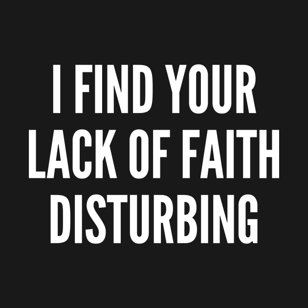 TeePublic: I Find Your Lack Of Faith Disturbing - Funny Geeky Joke Statement Humor Slogan Quotes Saying Awesome Cute