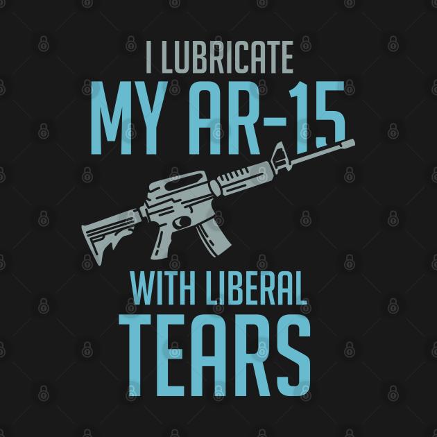 TeePublic: I lubricate my AR-15 with liberal tears