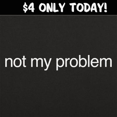 6 Dollar Shirts: Not My Problem