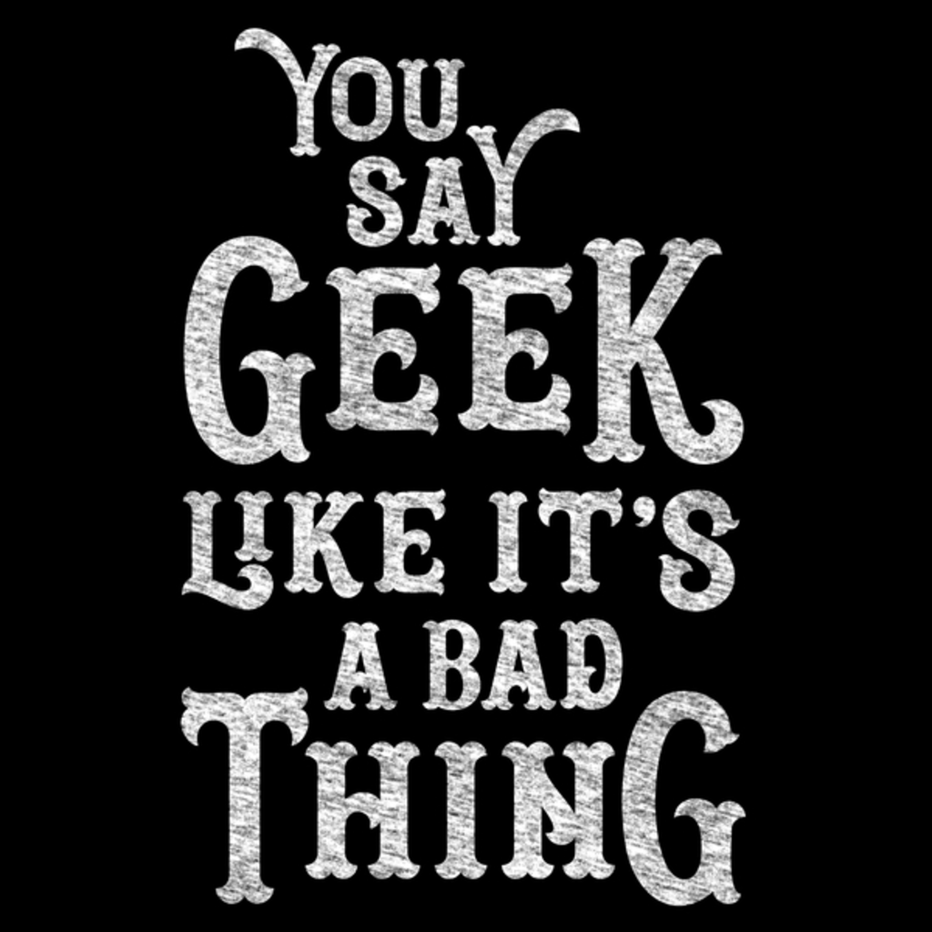 NeatoShop: You Say Geek Like it's a Bad Thing