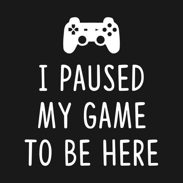 TeePublic: I Paused my Game to be here